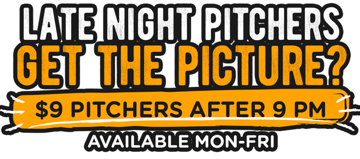 $9 Pitchers after 9 pm. available mon-fri